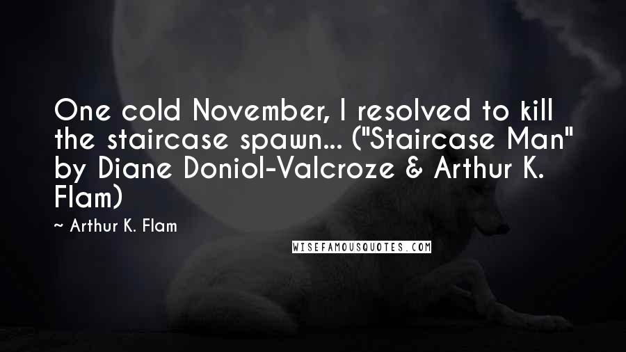 """Arthur K. Flam quotes: One cold November, I resolved to kill the staircase spawn... (""""Staircase Man"""" by Diane Doniol-Valcroze & Arthur K. Flam)"""
