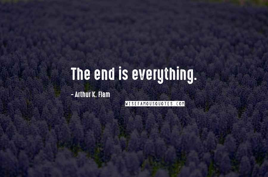 Arthur K. Flam quotes: The end is everything.