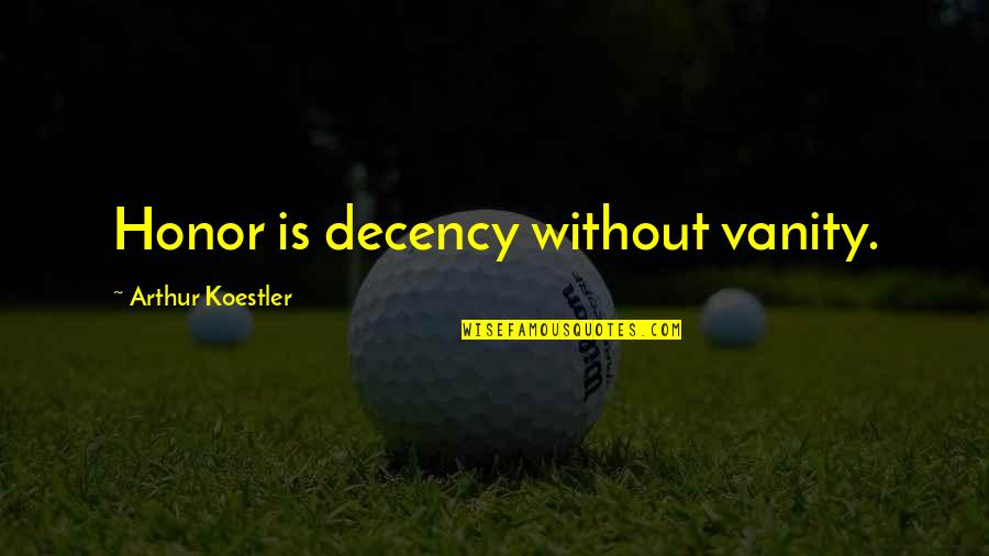 Arthur Koestler Quotes By Arthur Koestler: Honor is decency without vanity.