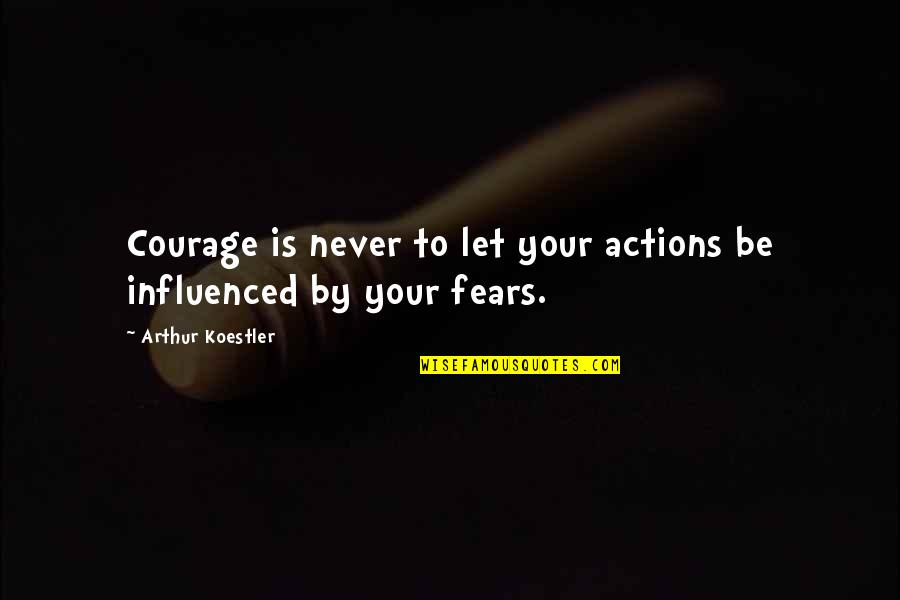 Arthur Koestler Quotes By Arthur Koestler: Courage is never to let your actions be