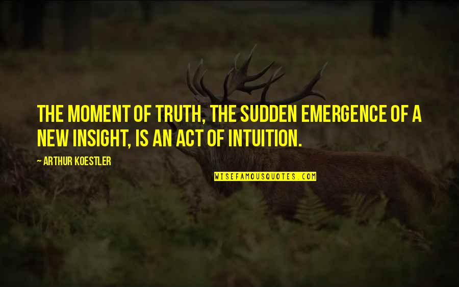 Arthur Koestler Quotes By Arthur Koestler: The moment of truth, the sudden emergence of
