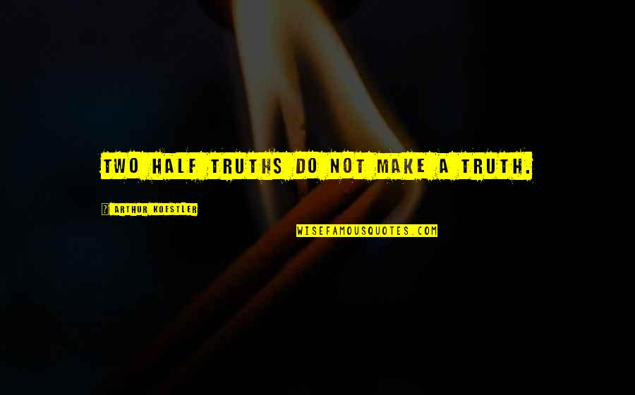 Arthur Koestler Quotes By Arthur Koestler: Two half truths do not make a truth.