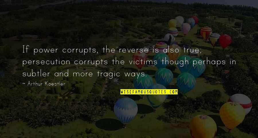 Arthur Koestler Quotes By Arthur Koestler: If power corrupts, the reverse is also true;