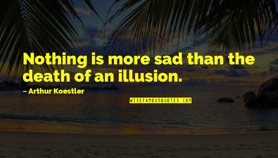 Arthur Koestler Quotes By Arthur Koestler: Nothing is more sad than the death of