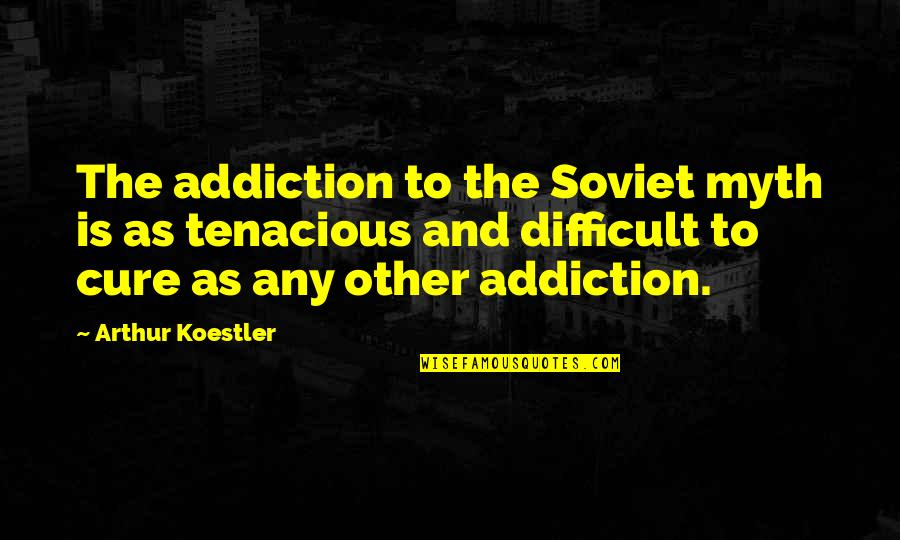 Arthur Koestler Quotes By Arthur Koestler: The addiction to the Soviet myth is as