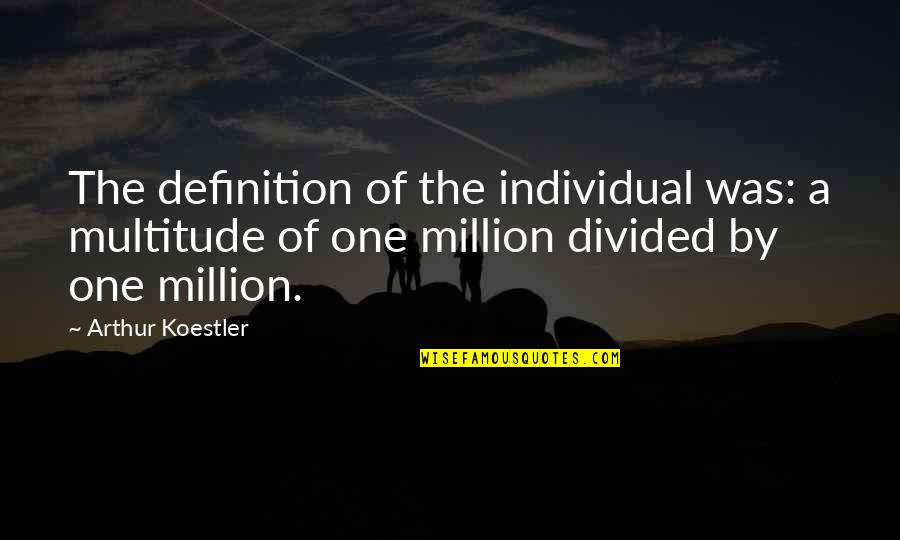 Arthur Koestler Quotes By Arthur Koestler: The definition of the individual was: a multitude