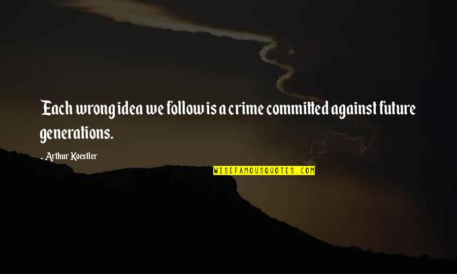 Arthur Koestler Quotes By Arthur Koestler: Each wrong idea we follow is a crime