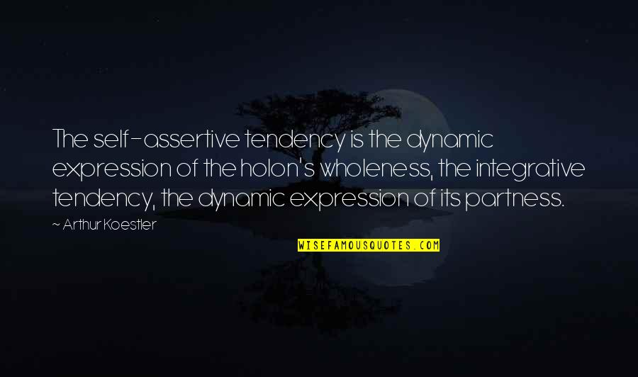 Arthur Koestler Quotes By Arthur Koestler: The self-assertive tendency is the dynamic expression of