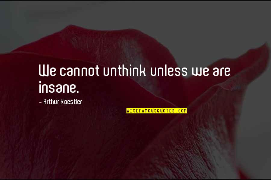 Arthur Koestler Quotes By Arthur Koestler: We cannot unthink unless we are insane.