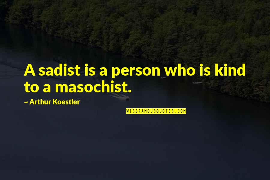Arthur Koestler Quotes By Arthur Koestler: A sadist is a person who is kind
