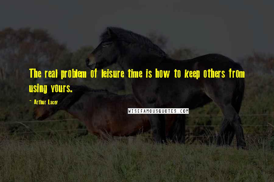 Arthur Lacey quotes: The real problem of leisure time is how to keep others from using yours.