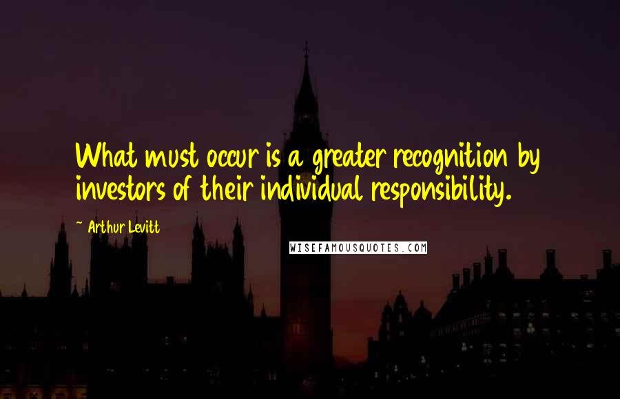 Arthur Levitt quotes: What must occur is a greater recognition by investors of their individual responsibility.