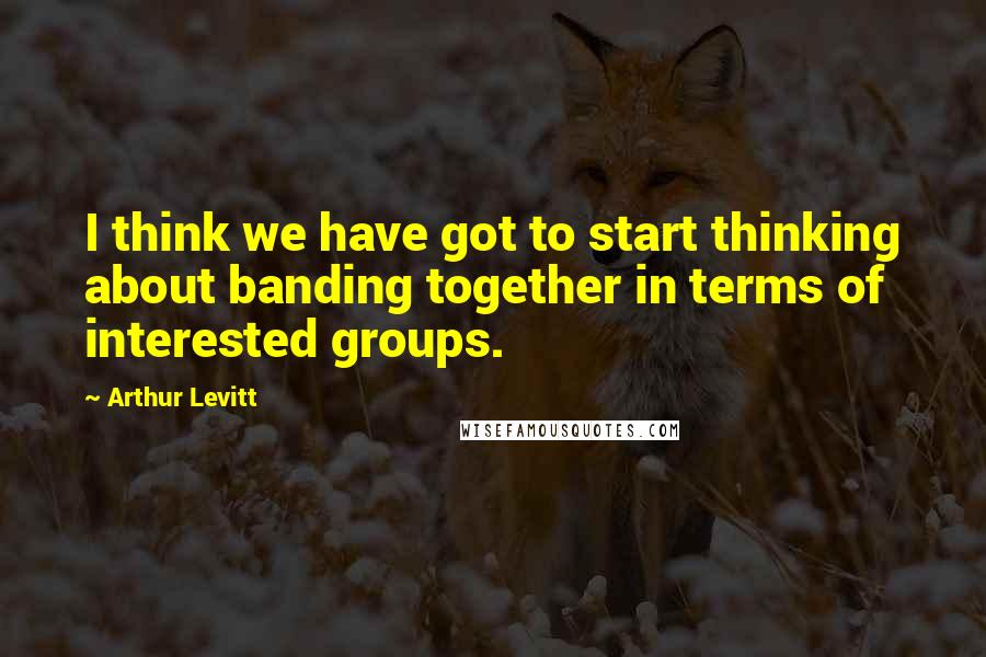 Arthur Levitt quotes: I think we have got to start thinking about banding together in terms of interested groups.