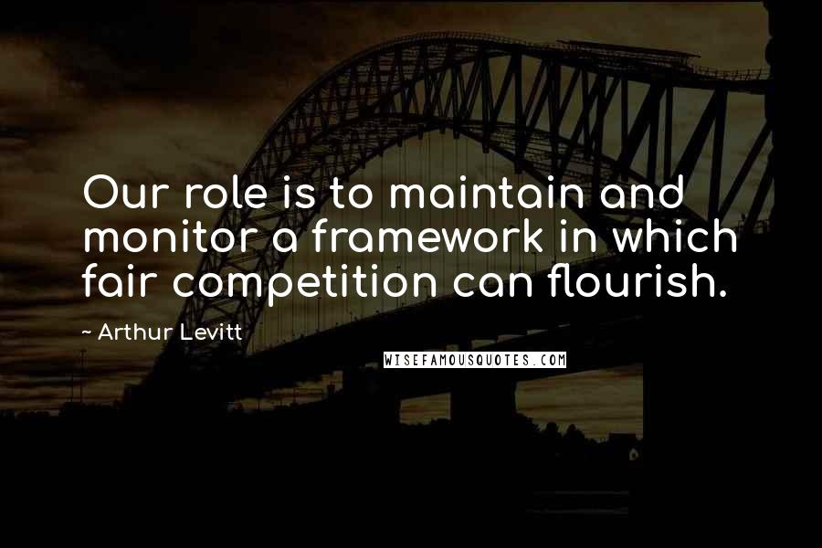 Arthur Levitt quotes: Our role is to maintain and monitor a framework in which fair competition can flourish.