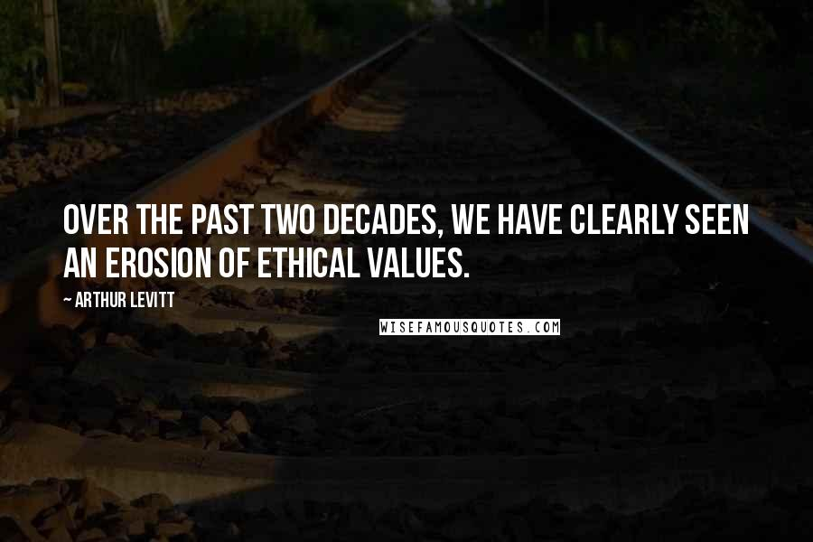 Arthur Levitt quotes: Over the past two decades, we have clearly seen an erosion of ethical values.