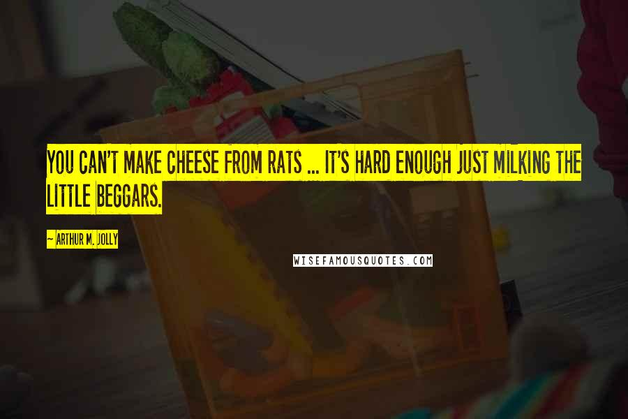 Arthur M. Jolly quotes: You can't make cheese from rats ... It's hard enough just milking the little beggars.