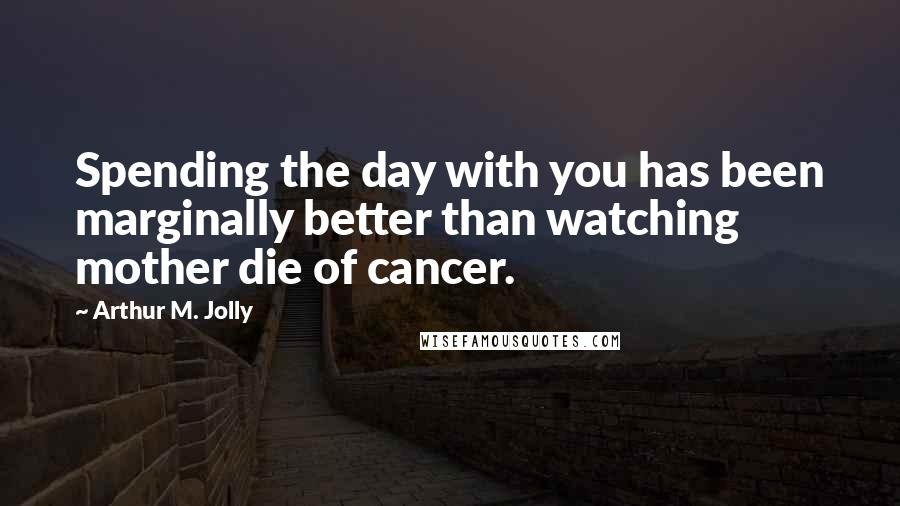 Arthur M. Jolly quotes: Spending the day with you has been marginally better than watching mother die of cancer.