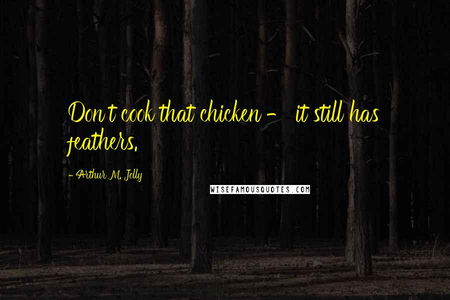 Arthur M. Jolly quotes: Don't cook that chicken - it still has feathers.