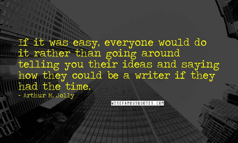 Arthur M. Jolly quotes: If it was easy, everyone would do it rather than going around telling you their ideas and saying how they could be a writer if they had the time.