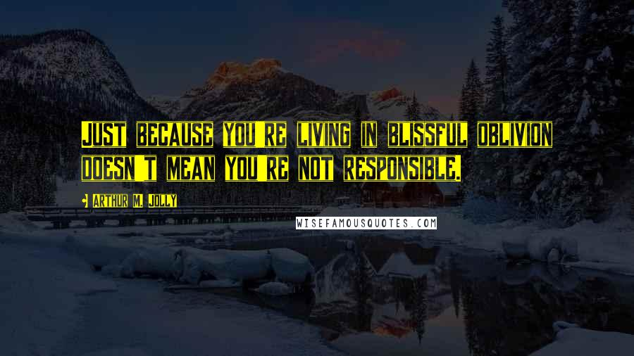 Arthur M. Jolly quotes: Just because you're living in blissful oblivion doesn't mean you're not responsible.