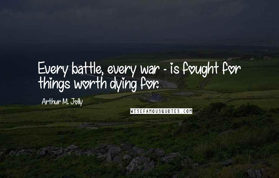 Arthur M. Jolly quotes: Every battle, every war - is fought for things worth dying for.