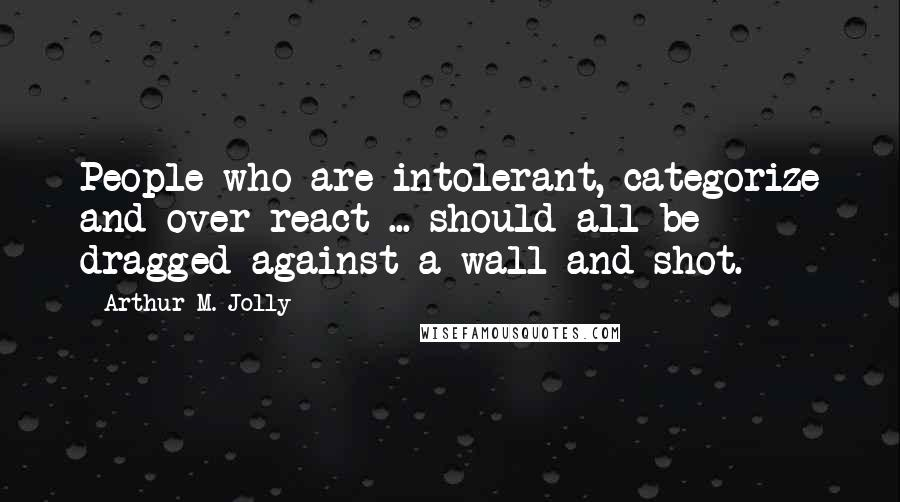 Arthur M. Jolly quotes: People who are intolerant, categorize and over-react ... should all be dragged against a wall and shot.