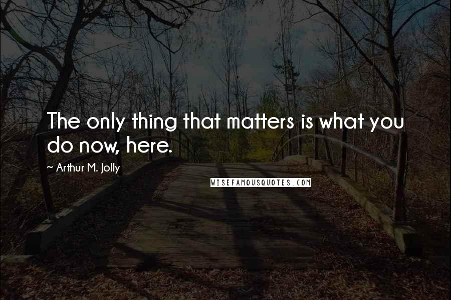 Arthur M. Jolly quotes: The only thing that matters is what you do now, here.