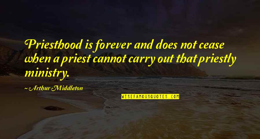 Arthur Middleton Quotes By Arthur Middleton: Priesthood is forever and does not cease when