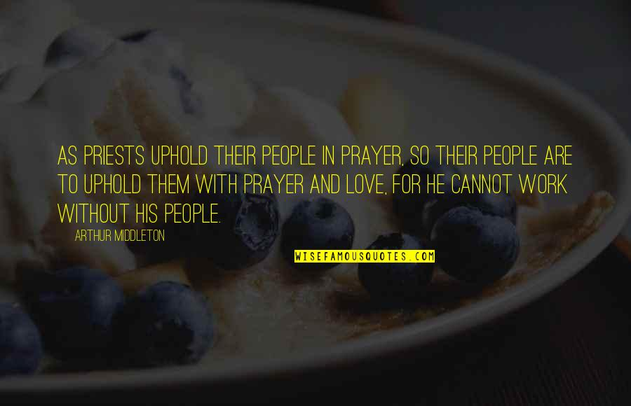 Arthur Middleton Quotes By Arthur Middleton: As priests uphold their people in prayer, so
