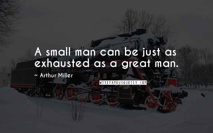 Arthur Miller quotes: A small man can be just as exhausted as a great man.