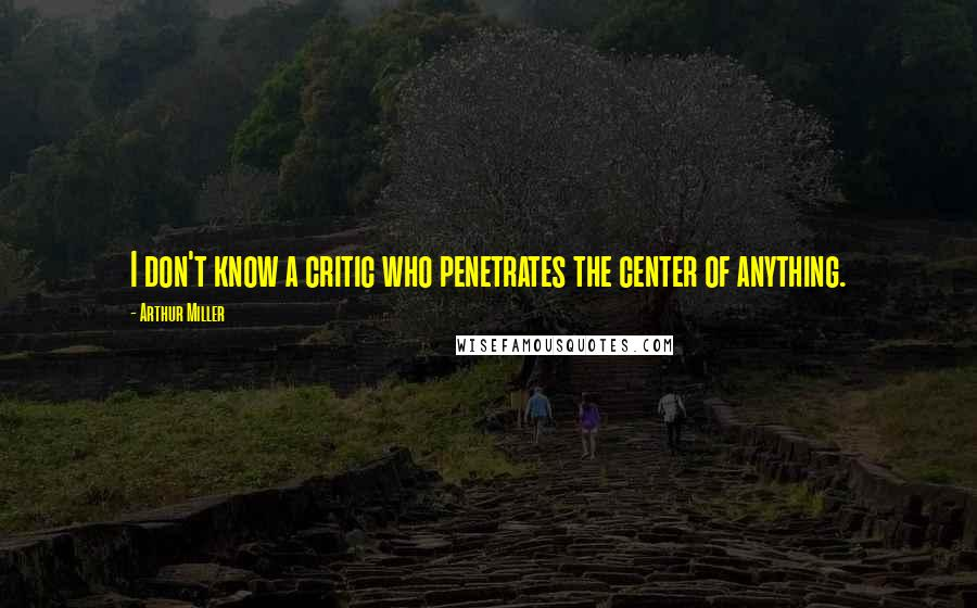 Arthur Miller quotes: I don't know a critic who penetrates the center of anything.