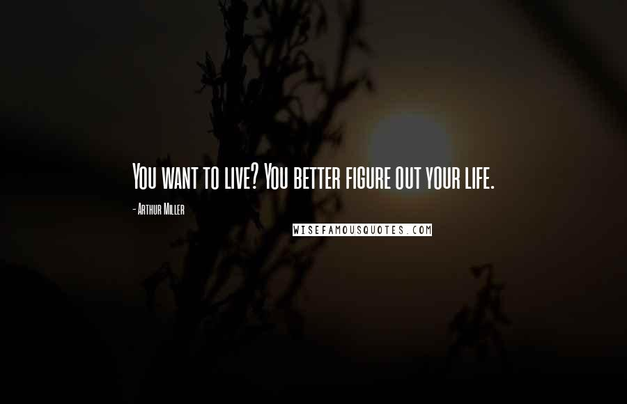 Arthur Miller quotes: You want to live? You better figure out your life.