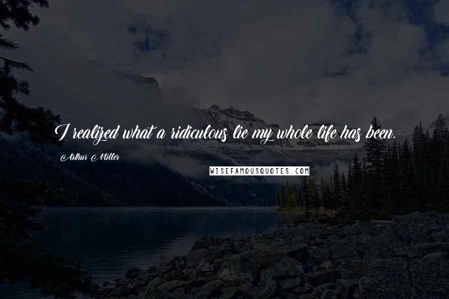 Arthur Miller quotes: I realized what a ridiculous lie my whole life has been.