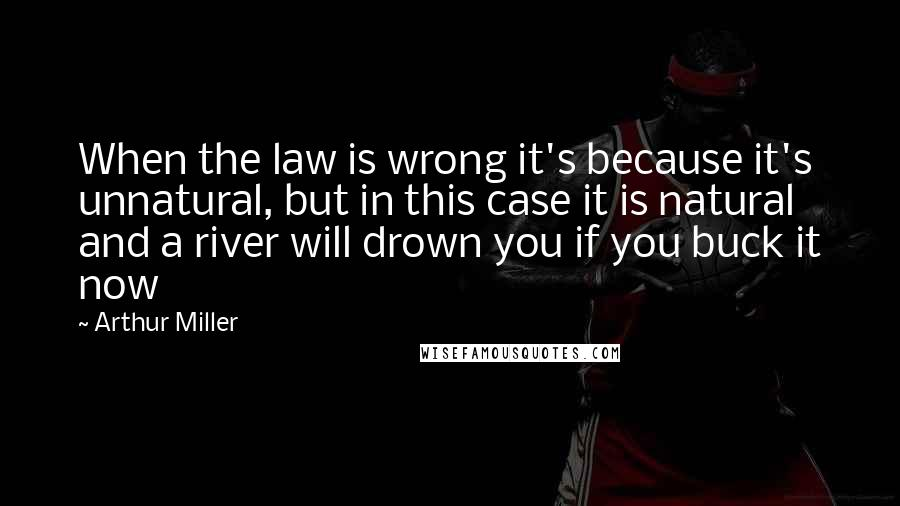 Arthur Miller quotes: When the law is wrong it's because it's unnatural, but in this case it is natural and a river will drown you if you buck it now