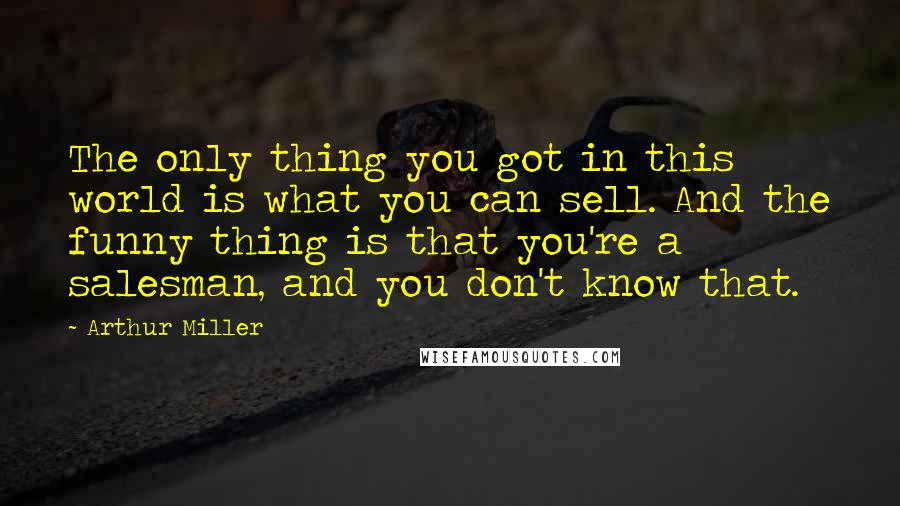Arthur Miller quotes: The only thing you got in this world is what you can sell. And the funny thing is that you're a salesman, and you don't know that.