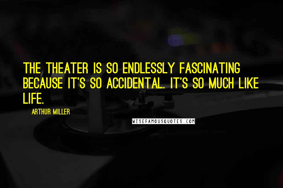 Arthur Miller quotes: The theater is so endlessly fascinating because it's so accidental. It's so much like life.