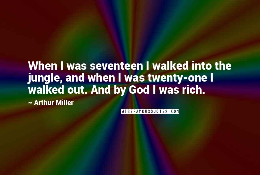 Arthur Miller quotes: When I was seventeen I walked into the jungle, and when I was twenty-one I walked out. And by God I was rich.