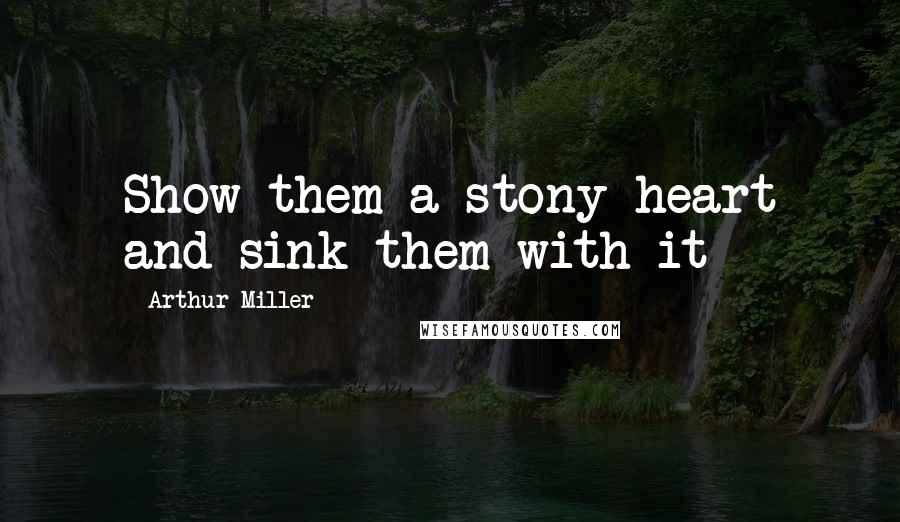 Arthur Miller quotes: Show them a stony heart and sink them with it
