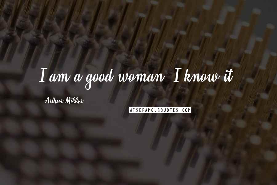 Arthur Miller quotes: I am a good woman. I know it.