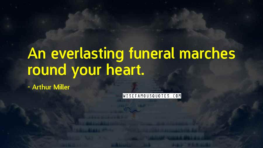 Arthur Miller quotes: An everlasting funeral marches round your heart.