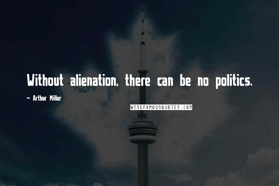 Arthur Miller quotes: Without alienation, there can be no politics.