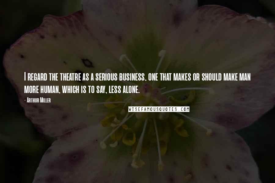 Arthur Miller quotes: I regard the theatre as a serious business, one that makes or should make man more human, which is to say, less alone.