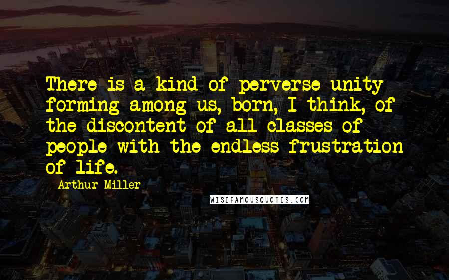 Arthur Miller quotes: There is a kind of perverse unity forming among us, born, I think, of the discontent of all classes of people with the endless frustration of life.