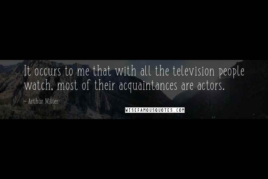 Arthur Miller quotes: It occurs to me that with all the television people watch, most of their acquaintances are actors.