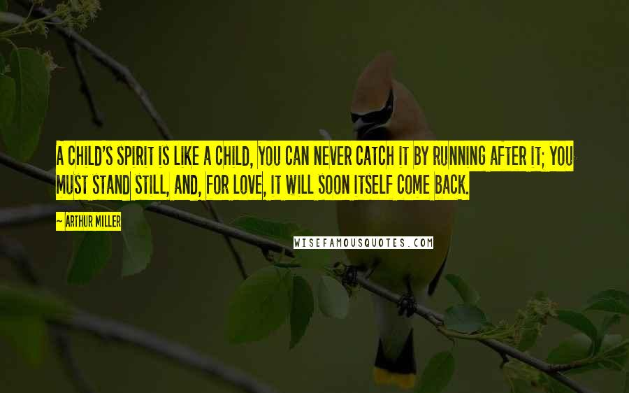 Arthur Miller quotes: A child's spirit is like a child, you can never catch it by running after it; you must stand still, and, for love, it will soon itself come back.