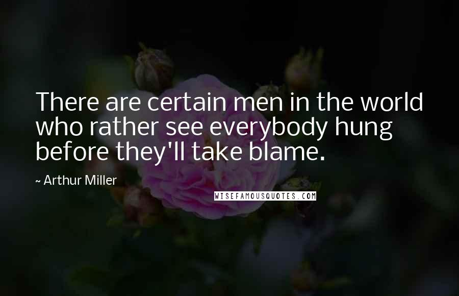 Arthur Miller quotes: There are certain men in the world who rather see everybody hung before they'll take blame.