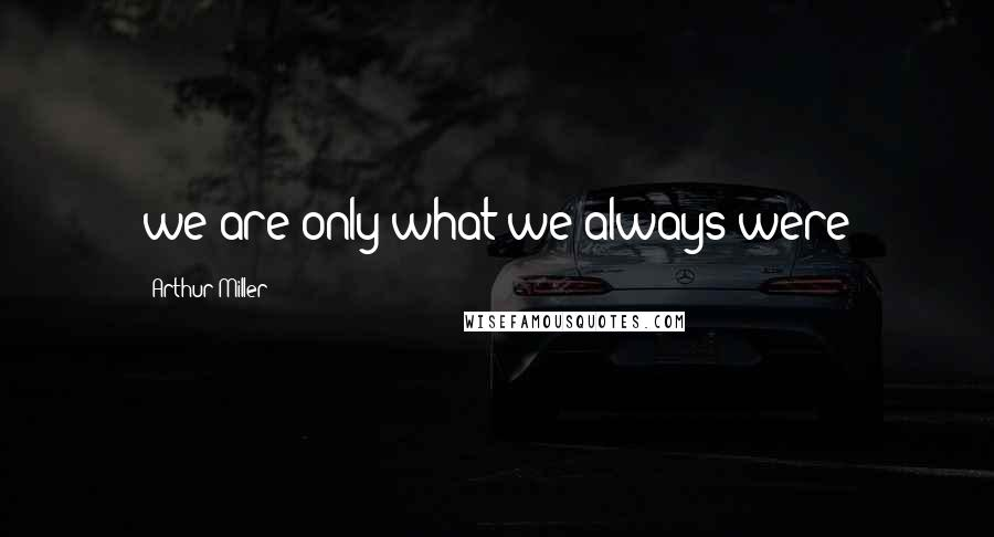 Arthur Miller quotes: we are only what we always were