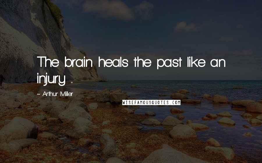 Arthur Miller quotes: The brain heals the past like an injury ...