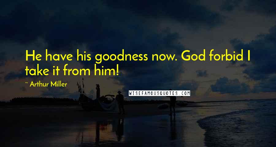 Arthur Miller quotes: He have his goodness now. God forbid I take it from him!