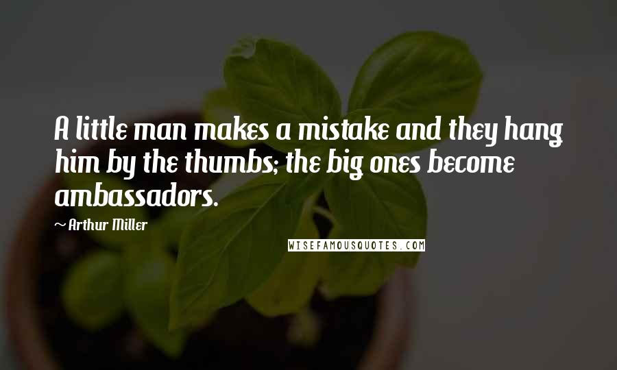 Arthur Miller quotes: A little man makes a mistake and they hang him by the thumbs; the big ones become ambassadors.